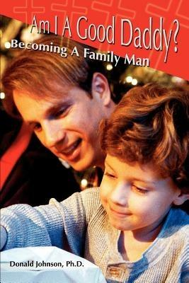Am I A Good Daddy?: Becoming A Family Man - Donald Johnson - cover