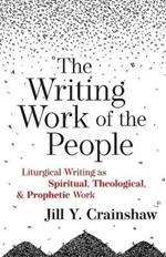 The Writing Work of the People: Liturgical Writing as Spiritual, Theological, and Prophetic Work