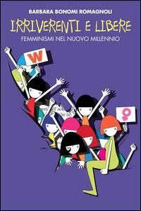 Irriverenti e libere. Femminismi nel nuovo millennio - Barbara Bonomi Romagnoli - ebook