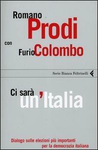 Ci sarà un'Italia. Dialogo sulle elezioni più importanti per la democrazia italiana - Romano Prodi,Furio Colombo - copertina
