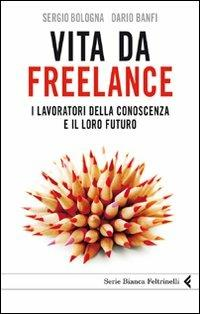 Vita da freelance. I lavoratori della conoscenza e il loro futuro - Dario Banfi,Sergio Bologna - copertina