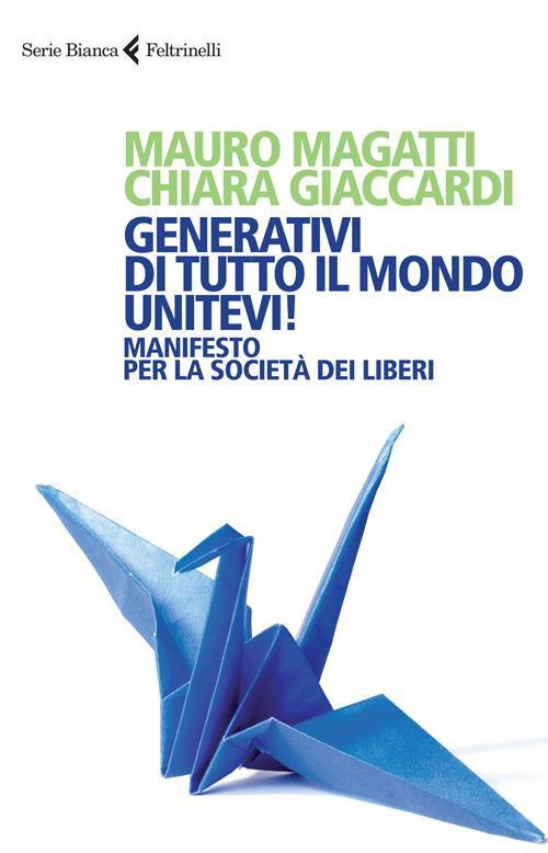 Generativi di tutto il mondo, unitevi! Manifesto per la società dei liberi - Mauro Magatti,Chiara Giaccardi - copertina