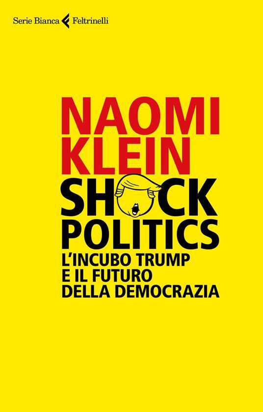 Shock politics. L'incubo Trump e il futuro della democrazia - Naomi Klein - copertina