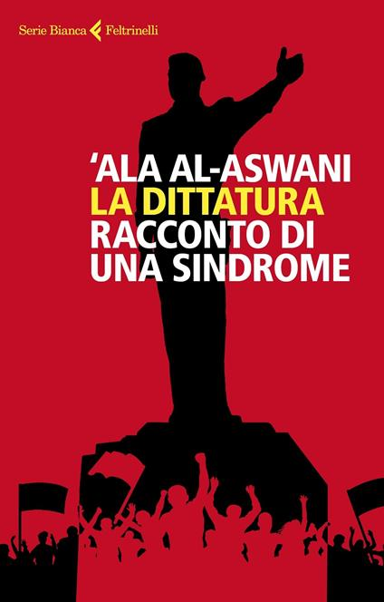 La dittatura. Racconto di una sindrome - 'Ala Al-Aswani - copertina