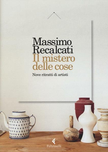Il mistero delle cose. Nove ritratti di artisti - Massimo Recalcati - copertina