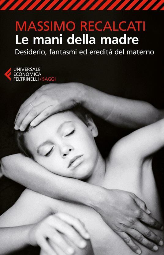 Le mani della madre. Desiderio, fantasmi ed eredità del materno - Massimo Recalcati - copertina