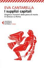 I supplizi capitali. Origine e funzioni delle pene di morte in Grecia e a Roma
