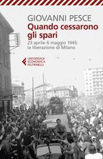 Quando cessarono gli spari. 23 aprile-6 maggio 1945: la liberazione di Milano