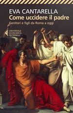 Come uccidere il padre. Genitori e figli da Roma a oggi