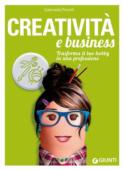 Creatività e business. Trasforma il tuo hobby in una professione - Gabriella Trionfi - ebook