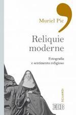 Reliquie moderne. Fotografia e sentimento religioso. Ediz. illustrata