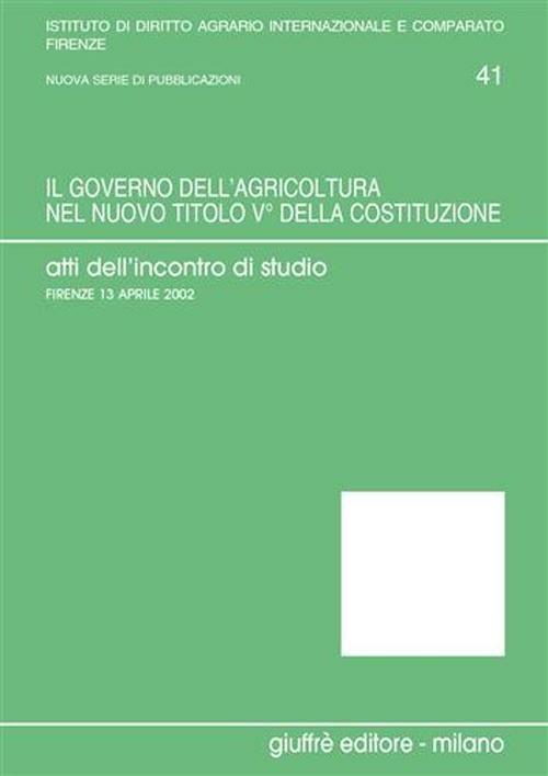 Il governo dell'agricoltura nel nuovo titolo V della Costituzione. Atti dell'Incontro di studio (Firenze, 13 aprile 2002) - copertina