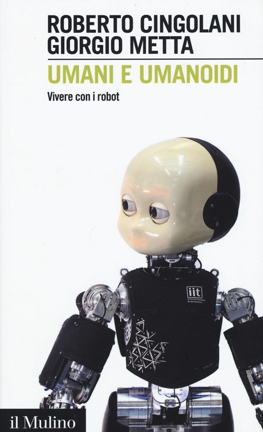 Umani e umanoidi. Vivere con i robot -  Roberto Cingolani, Giorgio Metta - copertina
