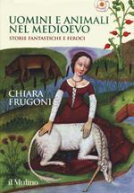 Uomini e animali nel medioevo. Storie fantastiche e feroci