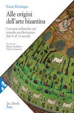 Alle origini dell'arte bizantina. Correnti stilistiche nel mondo mediterraneo dal III al VII secolo. Nuova ediz.