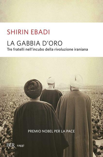 La gabbia d'oro. Tre fratelli nell'incubo della rivoluzione iraniana - Shirin Ebadi - copertina