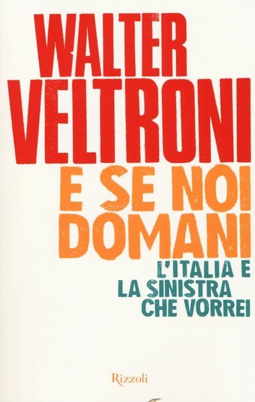 E se noi domani. L'Italia e la sinistra che vorrei - Walter Veltroni - copertina