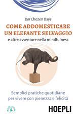 Come addomesticare un elefante selvaggio e altre avventure nella mindfulness. Semplici pratiche quotidiane per vivere con pienezza e felicità