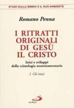 I ritratti originali di Gesù il Cristo. Vol. 1: Gli inizi. Inizi e sviluppi della cristologia neotestamentaria.