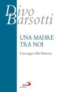 Una madre tra noi. Il messaggio della Madonna - Divo Barsotti - copertina