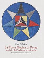 La Porta Magica di Roma Simbolo dell'alchimia occidentale. Nuova ediz.