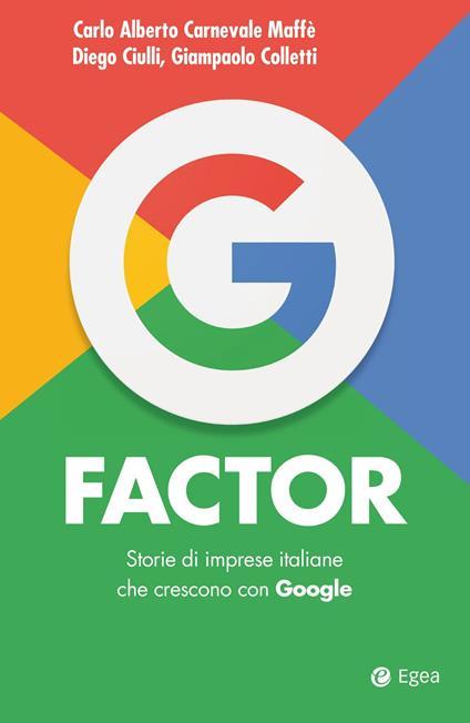G factor. Storie di imprese italiane che crescono con Google - Carlo Alberto Carnevale Maffè,Diego Ciulli,Giampaolo Colletti - ebook