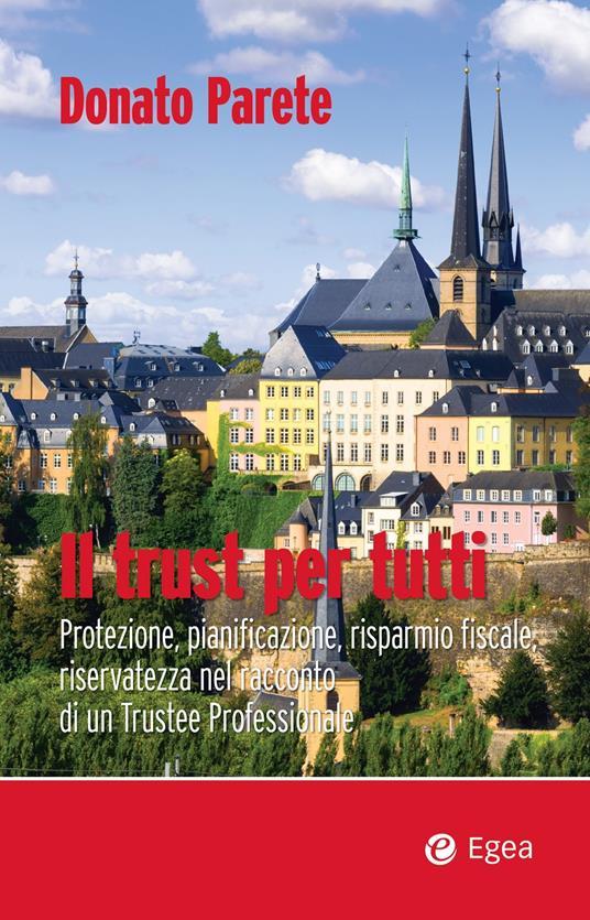 Il trust per tutti. Protezione, pianificazione, risparmio fiscale, riservatezza nel racconto di un trustee professionale - Donato Parete - ebook