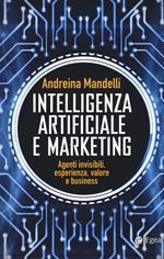 Intelligenza artificiale e marketing. Agenti invisibili, esperienza, valore e business