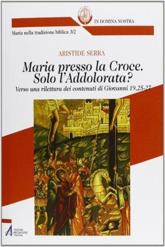 Maria presso la croce. Solo l'Addolorata? Verso una rilettura dei contenuti di Giovanni 19, 25-27 - Aristide Serra - ebook