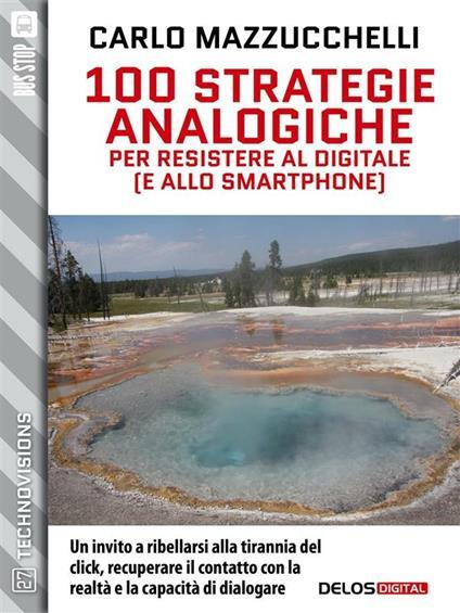 100 strategie analogiche per resistere al digitale (e allo smartphone) - Carlo Mazzucchelli - ebook