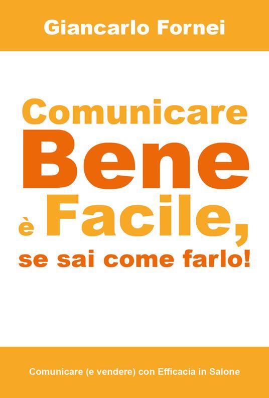 Comunicare bene è facile, se sai come farlo! - Giancarlo Fornei - copertina