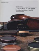 Costruttori di bellezza. Filosofia della calzatura maschile secondo Santoni. Ediz. illustrata
