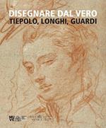 Disegnare dal vero. Tiepolo, Longhi, Guardi. Ediz. illustrata