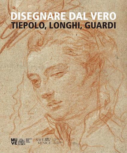 Disegnare dal vero. Tiepolo, Longhi, Guardi. Ediz. illustrata - Gabriella Belli,Alberto Craievich,Daniele D'Anza - copertina