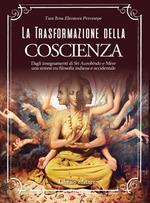 La trasformazione della coscienza. Dagli insegnamenti di Sri Aurobindo e Mère una sintesi tra filosofia indiana e occidentale