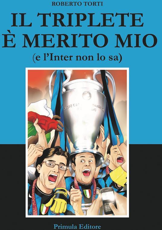 Il triplete è merito mio (e l'Inter non lo sa) - Roberto Torti - copertina
