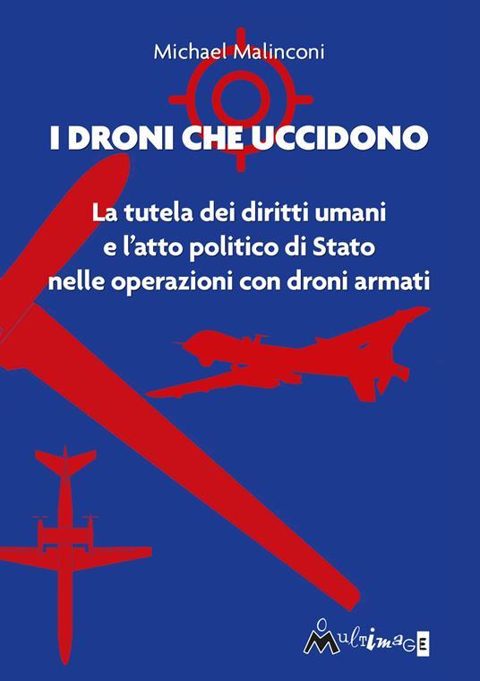 I droni che uccidono. La tutela dei diritti umani e l'atto politico di stato nelle operazioni con droni armati - Michael Malinconi - copertina