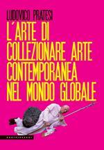 L' arte di collezionare arte contemporanea nel mondo globale