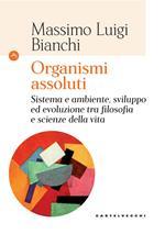 Organismi assoluti. Sistema e ambiente, sviluppo ed evoluzione tra filosofia e scienze della vita
