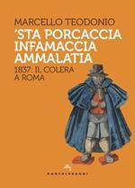 'Sta porcaccia infamaccia ammalatia. 1837: il colera a Roma