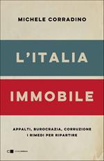L' Italia immobile. Appalti, burocrazia, corruzione. I rimedi per ripartire
