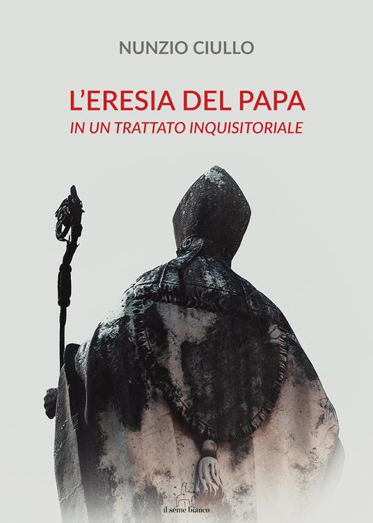 L' eresia del papa. In un trattato inquisitoriale - Nunzio Ciullo - copertina