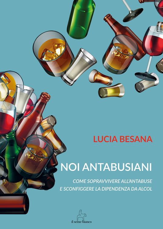 Noi antabusiani. Come sopravvivere all'antabuse e sconfiggere la dipendenza da alcol - Lucia Besana - copertina