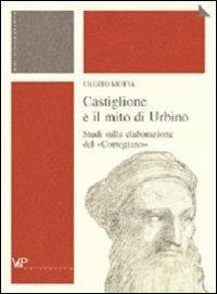 Castiglione e il mito di Urbino. Studi sulla elaborazione del «Cortegiano» - Uberto Motta - copertina