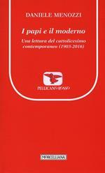 I papi e il moderno. Una lettura del cattolicesimo contemporaneo (1903-2016)