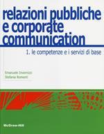 Relazioni pubbliche e corporate communication. Vol. 1: Le competenze e i servizi di base.