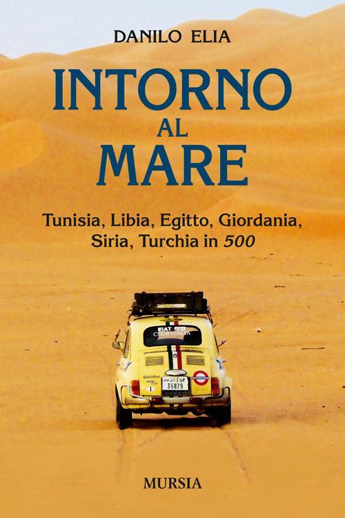 Intorno al mare. Tunisia, Libia, Egitto, Giordania, Siria, Turchia in 500 - Danilo Elia - copertina