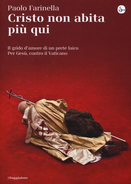 Cristo non abita più qui. Il grido d'amore di un prete laico per Gesù, contro il Vaticano - Paolo Farinella - copertina