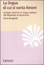 La lingua di cui si vanta Amore. Scrittori stranieri in lingua italiana dal Medioevo al Novecento
