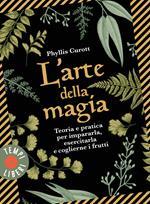L' arte della magia. Teoria e pratica per impararla, esercitarla e coglierne i frutti